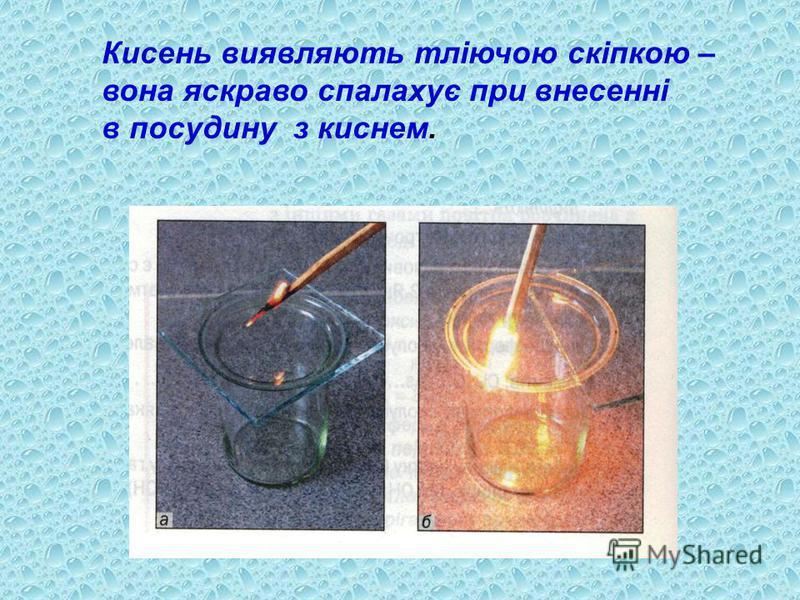 Кисень виявляють тліючою скіпкою – вона яскраво спалахує при внесенні в посудину з киснем.