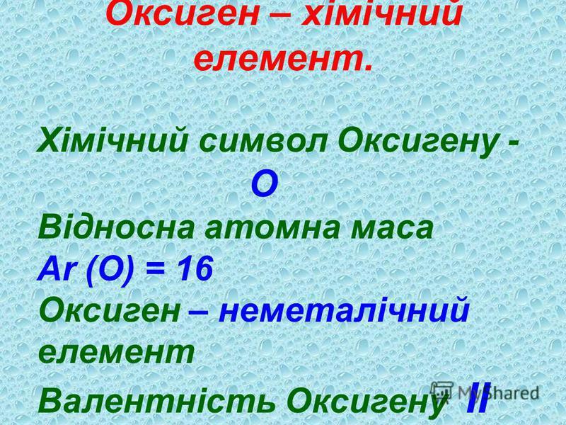 Оксиген – хімічний елемент. Хімічний символ Оксигену - О Відносна атомна маса Ar (O) = 16 Оксиген – неметалічний елемент Валентність Оксигену ІІ