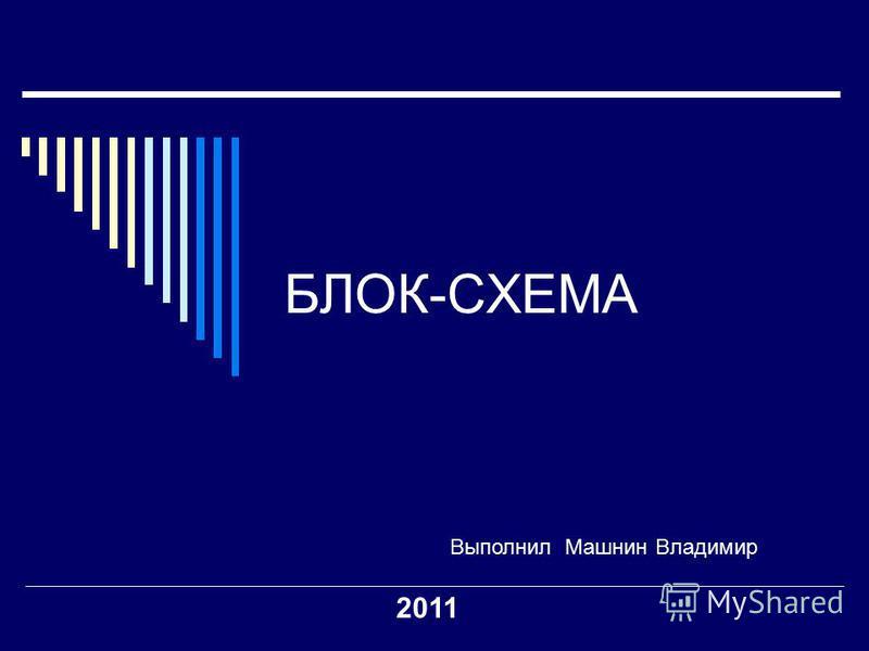 БЛОК-СХЕМА Выполнил Машнин Владимир 2011
