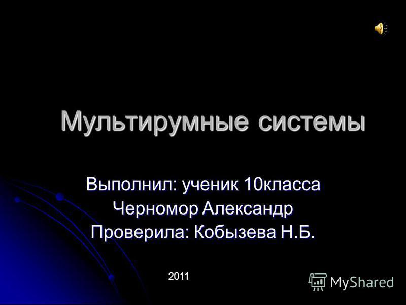 Мультирумные системы Выполнил: ученик 10 класса Черномор Александр Проверила: Кобызева Н.Б. 2011