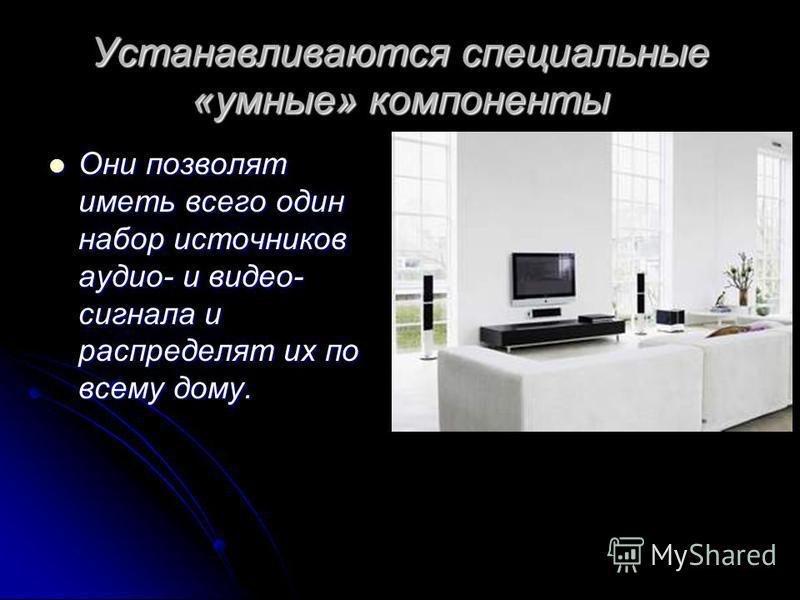 Устанавливаются специальные «умные» компоненты Они позволят иметь всего один набор источников аудио- и видео- сигнала и распределят их по всему дому. Они позволят иметь всего один набор источников аудио- и видео- сигнала и распределят их по всему дом