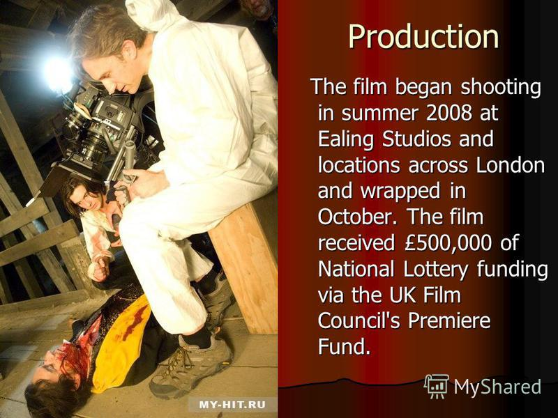 Production The film began shooting in summer 2008 at Ealing Studios and locations across London and wrapped in October. The film received £500,000 of National Lottery funding via the UK Film Council's Premiere Fund. The film began shooting in summer