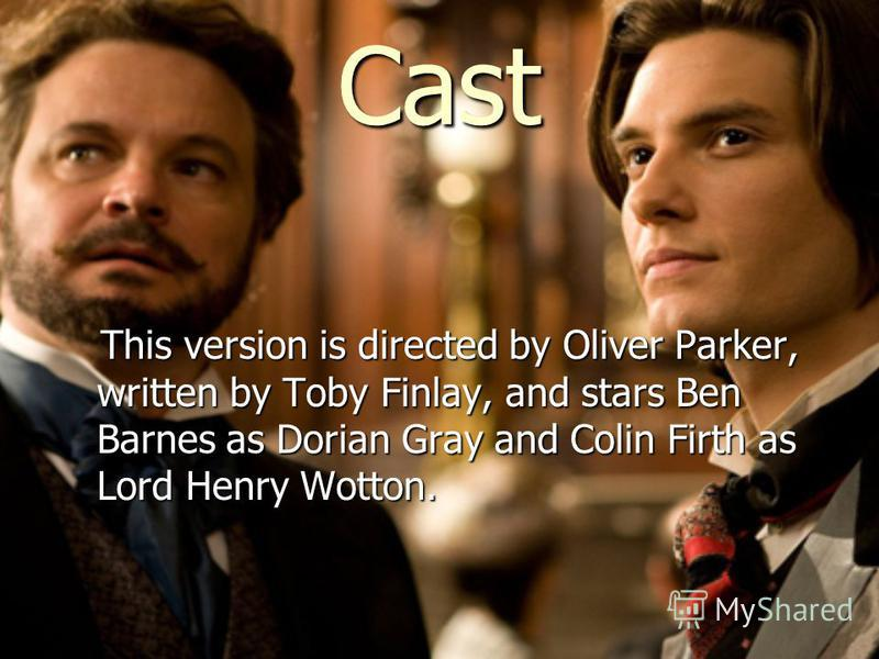 Cast This version is directed by Oliver Parker, written by Toby Finlay, and stars Ben Barnes as Dorian Gray and Colin Firth as Lord Henry Wotton. This version is directed by Oliver Parker, written by Toby Finlay, and stars Ben Barnes as Dorian Gray a