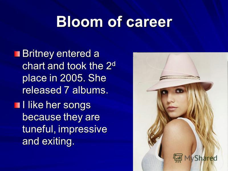 Bloom of career Britney entered a chart and took the 2 d place in 2005. She released 7 albums. I like her songs because they are tuneful, impressive and exiting.