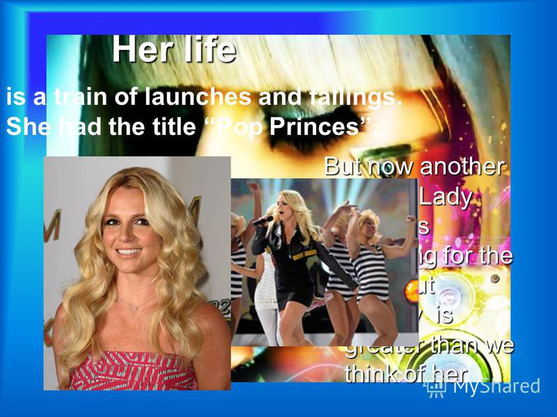 Her life But now another singer Lady Gaga is applying for the title. But Britney is greater than we think of her is a train of launches and fallings. She had the title Pop Princes.