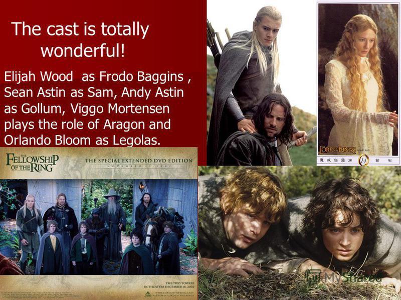 Elijah Wood as Frodo Baggins, Sean Astin as Sam, Andy Astin as Gollum, Viggo Mortensen plays the role of Aragon and Orlando Bloom as Legolas. The cast is totally wonderful!