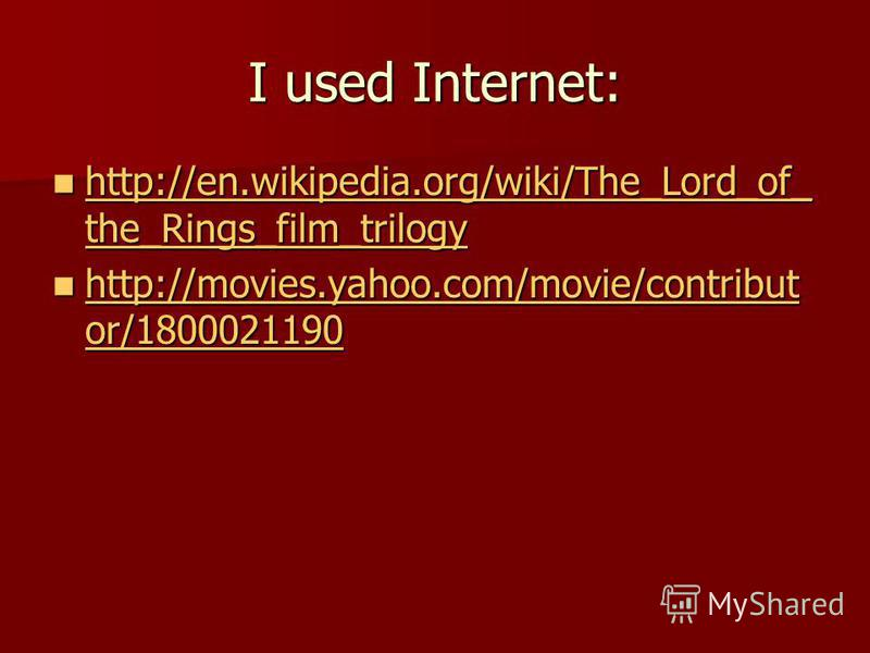I used Internet: http://en.wikipedia.org/wiki/The_Lord_of_ the_Rings_film_trilogy http://en.wikipedia.org/wiki/The_Lord_of_ the_Rings_film_trilogy http://en.wikipedia.org/wiki/The_Lord_of_ the_Rings_film_trilogy http://en.wikipedia.org/wiki/The_Lord_