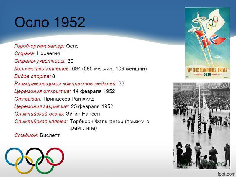 Осло 1952 Город-организатор: Осло Страна: Норвегия Страны-участницы: 30 Количество атлетов: 694 (585 мужчин, 109 женщин) Видов спорта: 8 Разыгрывающихся комплектов медалей: 22 Церемония открытия: 14 февраля 1952 Открывал: Принцесса Рагнхилд Церемония
