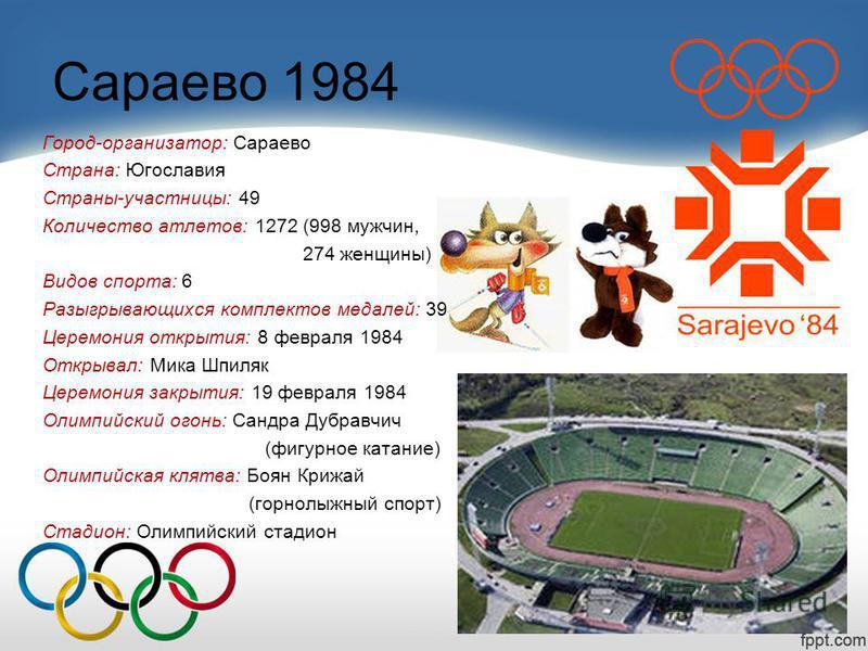 Сараево 1984 Город-организатор: Сараево Страна: Югославия Страны-участницы: 49 Количество атлетов: 1272 (998 мужчин, 274 женщины) Видов спорта: 6 Разыгрывающихся комплектов медалей: 39 Церемония открытия: 8 февраля 1984 Открывал: Мика Шпиляк Церемони