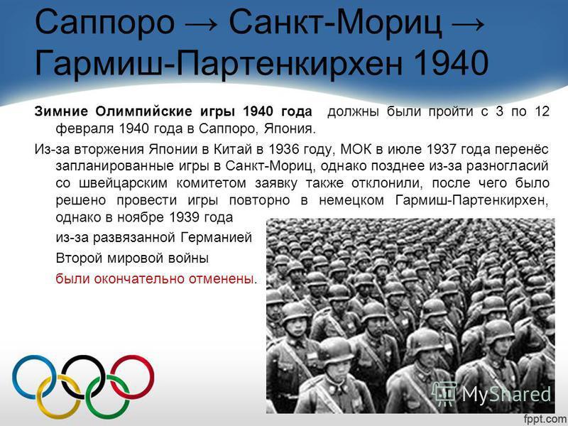 Саппоро Санкт-Мориц Гармиш-Партенкирхен 1940 Зимние Олимпийские игры 1940 года должны были пройти с 3 по 12 февраля 1940 года в Саппоро, Япония. Из-за вторжения Японии в Китай в 1936 году, МОК в июле 1937 года перенёс запланированные игры в Санкт-Мор