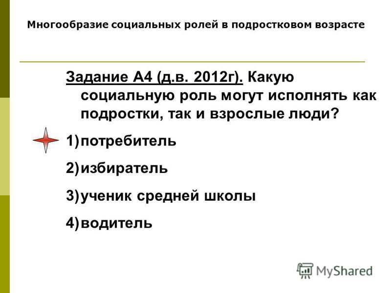 Многообразие социальных ролей в подростковом возрасте Задание А4 (д.в. 2012 г). Какую социальную роль могут исполнять как подростки, так и взрослые люди? 1)потребитель 2)избиратель 3)ученик средней школы 4)водитель