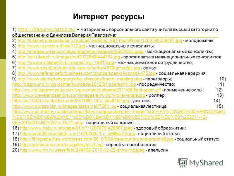 Интернет ресурсы 1) http://danur-w.narod.ru/ - материалы с персонального сайта учителя высшей категории по обществознанию Данилова Валерия Павловича; 2) http://kissme.unassvadba.ru/upload/wedding_881/mainPhoto/1253780238487. jpg - молодожёны; 3) http