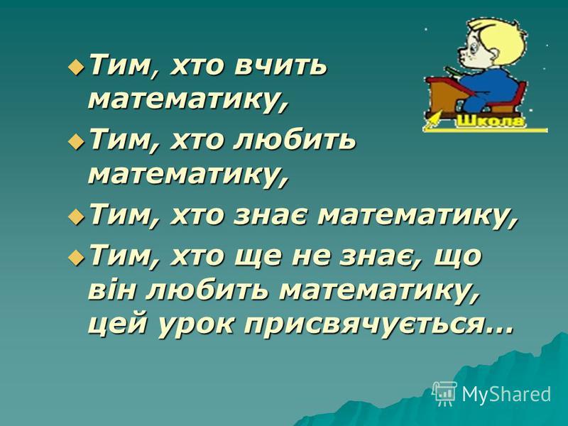 Тим, хто вчить математику, Тим, хто вчить математику, Тим, хто любить математику, Тим, хто любить математику, Тим, хто знає математику, Тим, хто знає математику, Тим, хто ще не знає, що він любить математику, цей урок присвячується… Тим, хто ще не зн