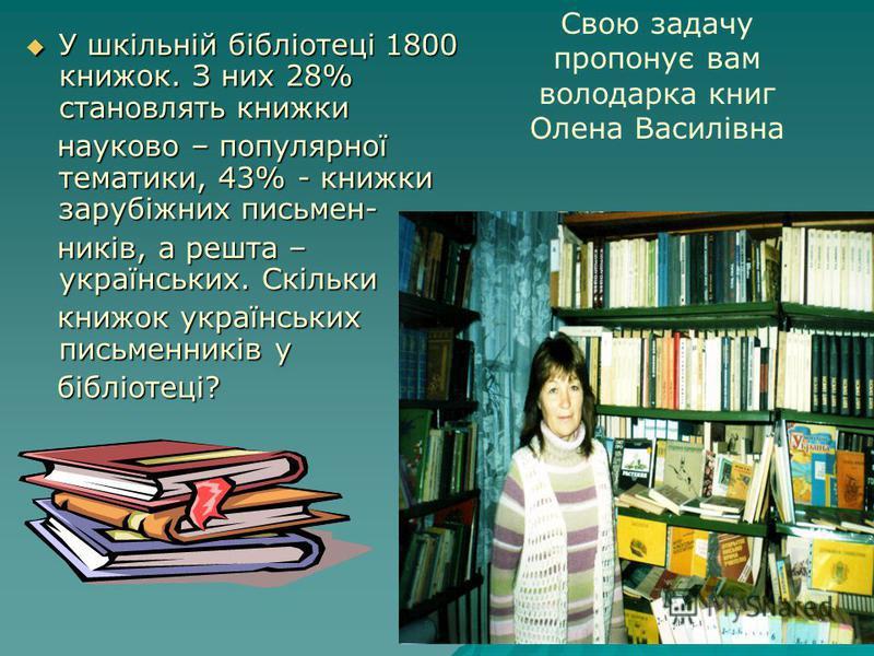 У шкільній бібліотеці 1800 книжок. З них 28% становлять книжки У шкільній бібліотеці 1800 книжок. З них 28% становлять книжки науково – популярної тематики, 43% - книжки зарубіжних письмен- науково – популярної тематики, 43% - книжки зарубіжних письм