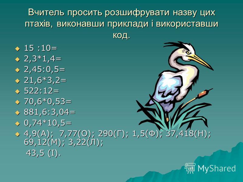 Вчитель просить розшифрувати назву цих птахів, виконавши приклади і використавши код. 15 :10= 15 :10= 2,3*1,4= 2,3*1,4= 2,45:0,5= 2,45:0,5= 21,6*3,2= 21,6*3,2= 522:12= 522:12= 70,6*0,53= 70,6*0,53= 881,6:3,04= 881,6:3,04= 0,74*10,5= 0,74*10,5= 4,9(А)
