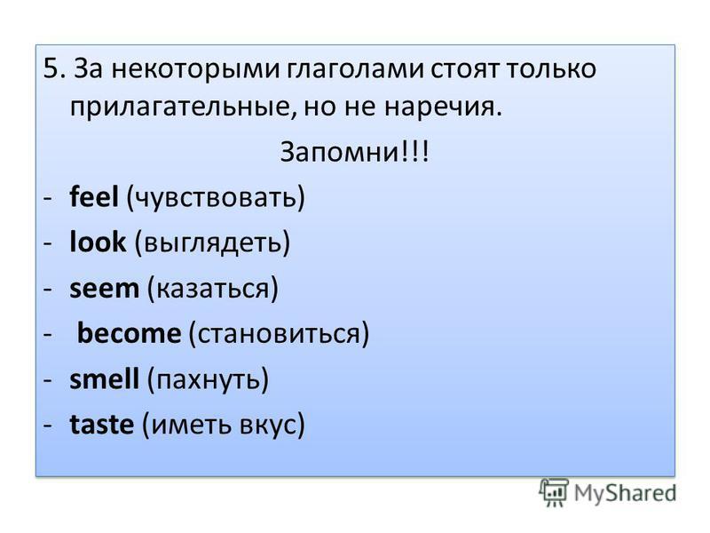 5. За некоторыми глаголами стоят только прилагатьельные, но не наречия. Запомни!!! -feel (чувствовать) -look (выглядеть) -seem (казаться) - become (становиться) -smell (пахнуть) -taste (иметь вкус) 5. За некоторыми глаголами стоят только прилагатьель