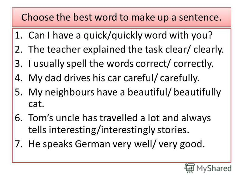 Choose the best word to make up a sentence. 1. Can I have a quick/quickly word with you? 2. The teacher explained the task clear/ clearly. 3. I usually spell the words correct/ correctly. 4. My dad drives his car careful/ carefully. 5. My neighbours