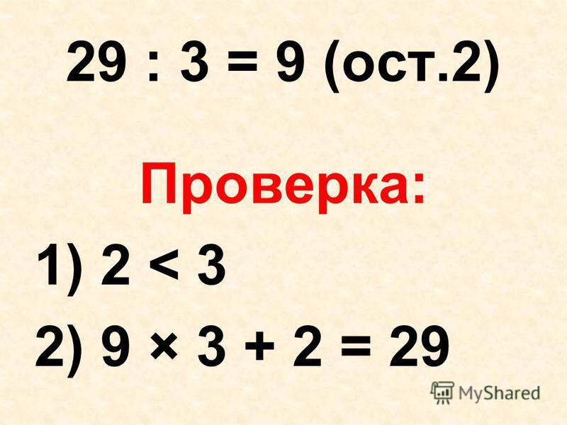 29 : 3 = 9 (ост.2) Проверка: 1) 2 < 3 2) 9 × 3 + 2 = 29