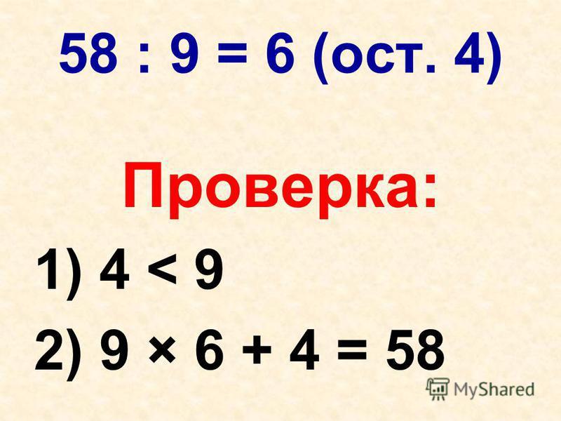 58 : 9 = 6 (ост. 4) Проверка: 1) 4 < 9 2) 9 × 6 + 4 = 58