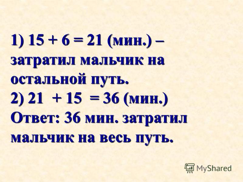 1) 15 + 6 = 21 (мин.) – затратил мальчик на остальной путь. 2) 21 + 15 = 36 (мин.) Ответ: 36 мин. затратил мальчик на весь путь.