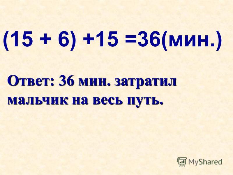 (15 + 6) +15 =36(мин.) Ответ: 36 мин. затратил мальчик на весь путь.