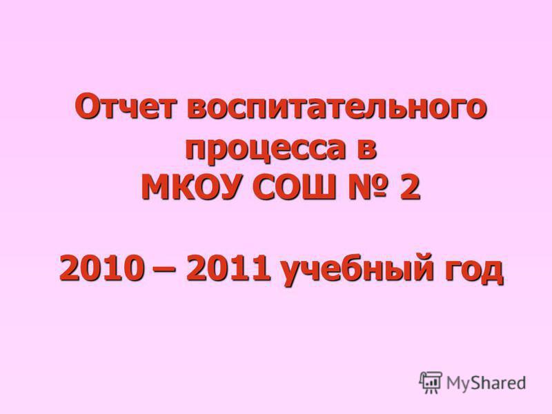 Отчет воспитательного процесса в МКОУ СОШ 2 2010 – 2011 учебный год