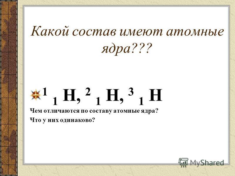 Какой состав имеют атомные ядра??? 1 1 H, 2 1 H, 3 1 H Чем отличаются по составу атомные ядра? Что у них одинаково?