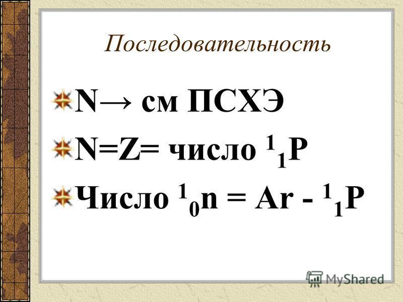 Последовательность N см ПСХЭ N=Z= число 1 1 P Число 1 0 n = Ar - 1 1 P