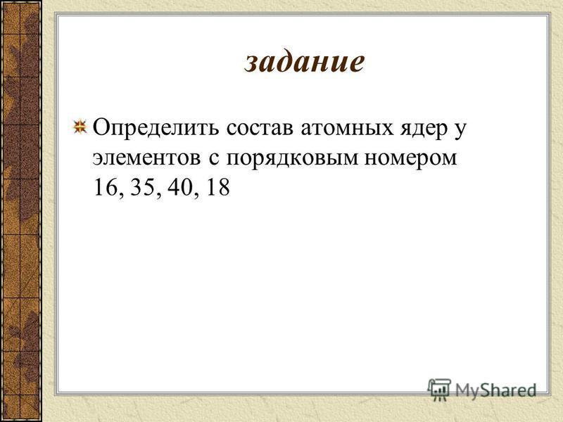 задание Определить состав атомных ядер у элементов с порядковым номером 16, 35, 40, 18