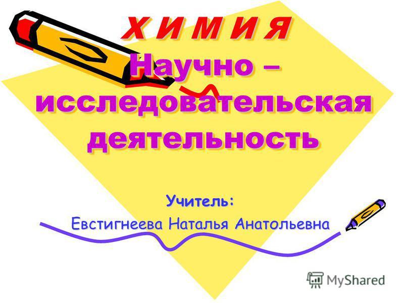 Х И М И Я Научно – исследовательская деятельность Учитель: Евстигнеева Наталья Анатольевна