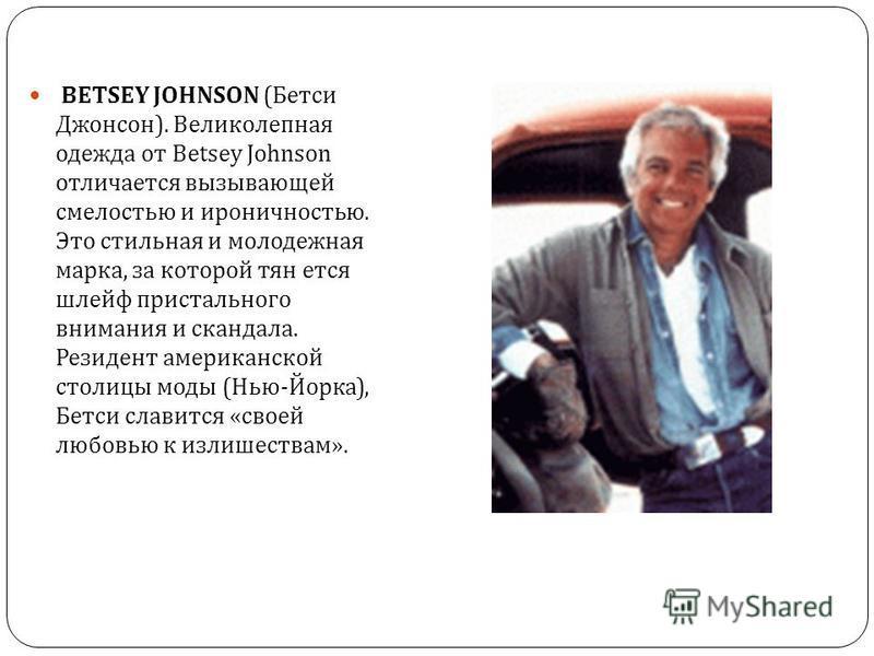 BETSEY JOHNSON ( Бетси Джонсон ). Великолепная одежда от Betsey Johnson отличается вызывающей смелостью и ироничностью. Это стильная и молодежная марка, за которой тянется шлейф пристального внимания и скандала. Резидент американской столицы моды ( Н