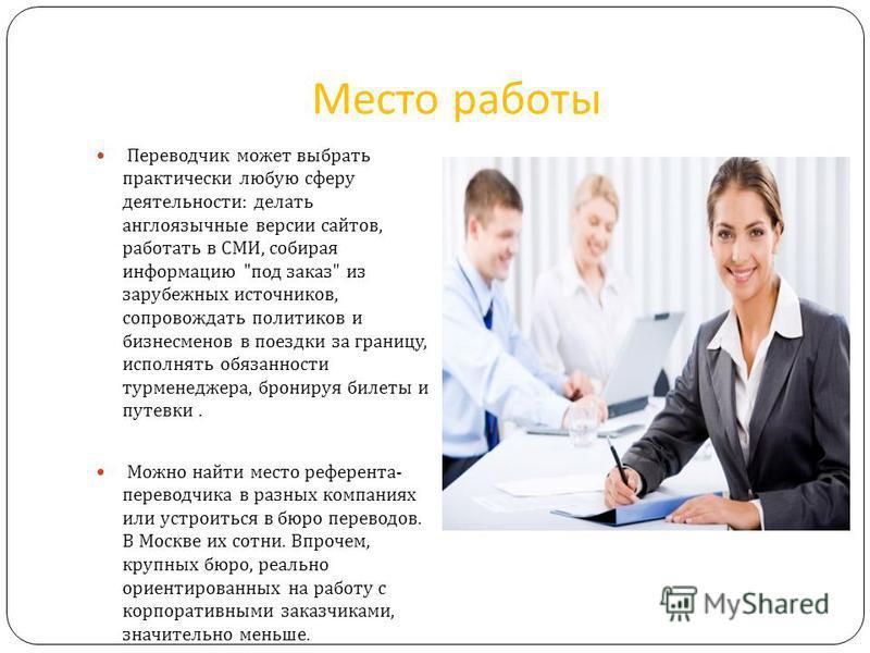 Место работы Переводчик может выбрать практически любую сферу деятельности : делать англоязычные версии сайтов, работать в СМИ, собирая информацию