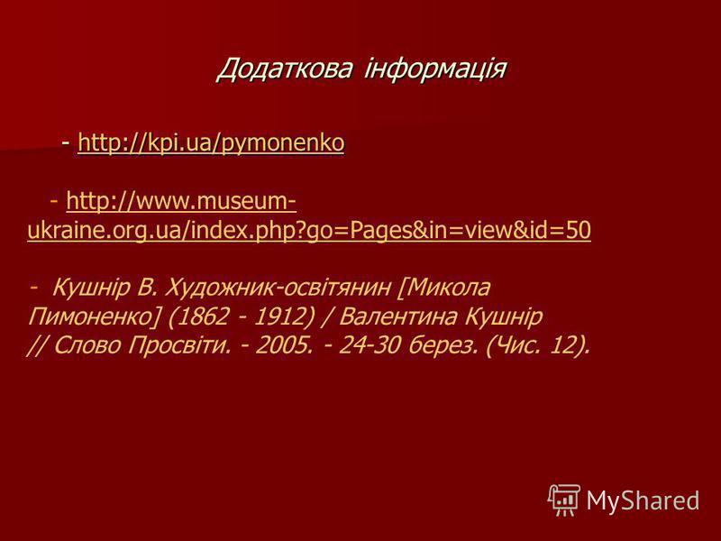 Додаткова інформація - http://kpi.ua/pymonenko http://kpi.ua/pymonenko - http://www.museum- ukraine.org.ua/index.php?go=Pages&in=view&id=50http://www.museum- ukraine.org.ua/index.php?go=Pages&in=view&id=50 - Кушнір В. Художник-освітянин [Микола Пимон
