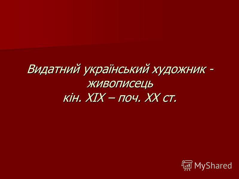 Видатний український художник - живописець кін. ХІХ – поч. ХХ ст.