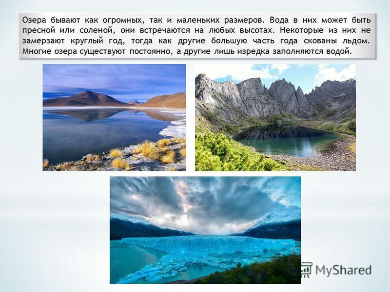 Озера бывают как огромных, так и маленьких размеров. Вода в них может быть пресной или соленой, они встречаются на любых высотах. Некоторые из них не замерзают круглый год, тогда как другие большую часть года скованы льдом. Многие озера существуют по