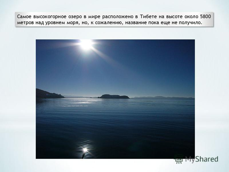 Самое высокогорное озеро в мире расположено в Тибете на высоте около 5800 метров над уровнем моря, но, к сожалению, название пока еще не получило.
