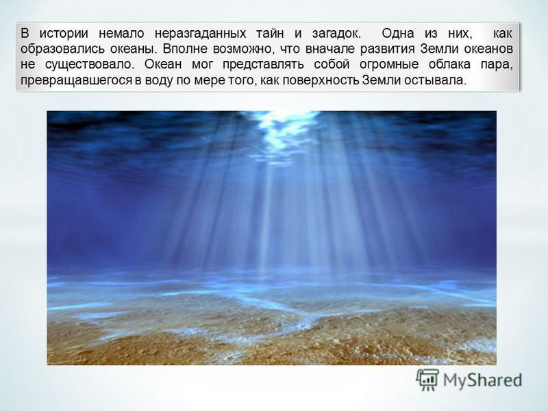 В истории немало неразгаданных тайн и загадок. Одна из них, как образовались океаны. Вполне возможно, что вначале развития Земли океанов не существовало. Океан мог представлять собой огромные облака пара, превращавшегося в воду по мере того, как п
