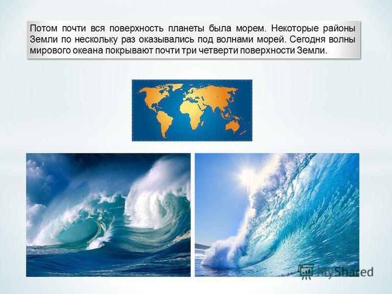 Потом почти вся поверхность планеты была морем. Некоторые районы Земли по нескольку раз оказывались под волнами морей. Сегодня волны мирового океана покрывают почти три четверти поверхности Земли.