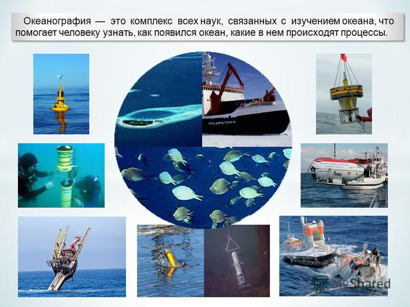 Океанография это комплекс всех наук, связанных с изучением океана, что помогает человеку узнать, как появился океан, какие в нем происходят процессы. Океанография это комплекс всех наук, связанных с изучением океана, что помогает человеку узнать,