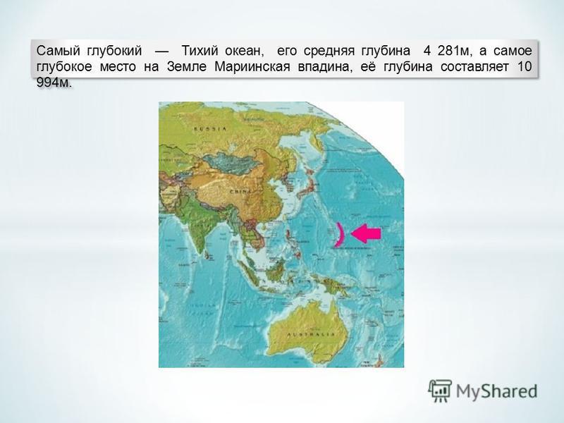 Самый глубокий Тихий океан, его средняя глубина 4 281 м, а самое глубокое место на Земле Мариинская впадина, её глубина составляет 10 994 м.