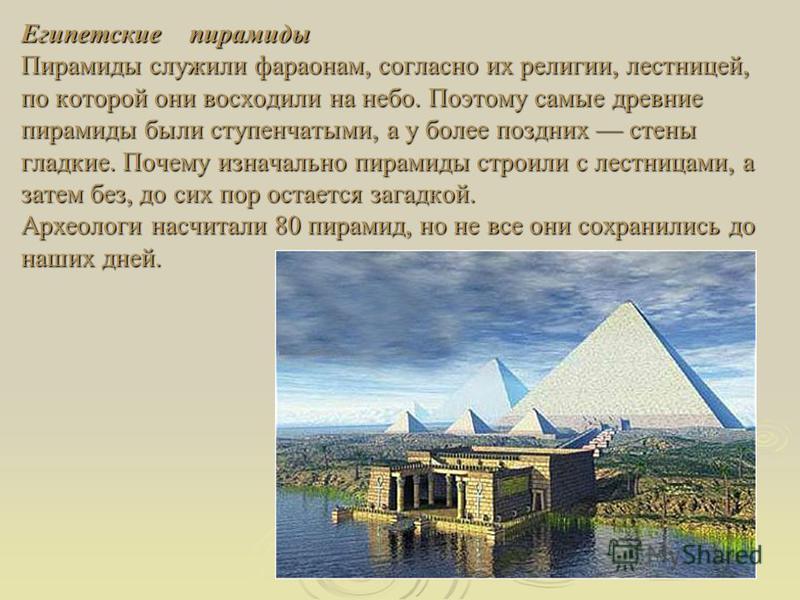 Египетские пирамиды Пирамиды служили фараонам, согласно их религии, лестницей, по которой они восходили на небо. Поэтому самые древние пирамиды были ступенчатыми, а у более поздних стены гладкие. Почему изначально пирамиды строили с лестницами, а зат