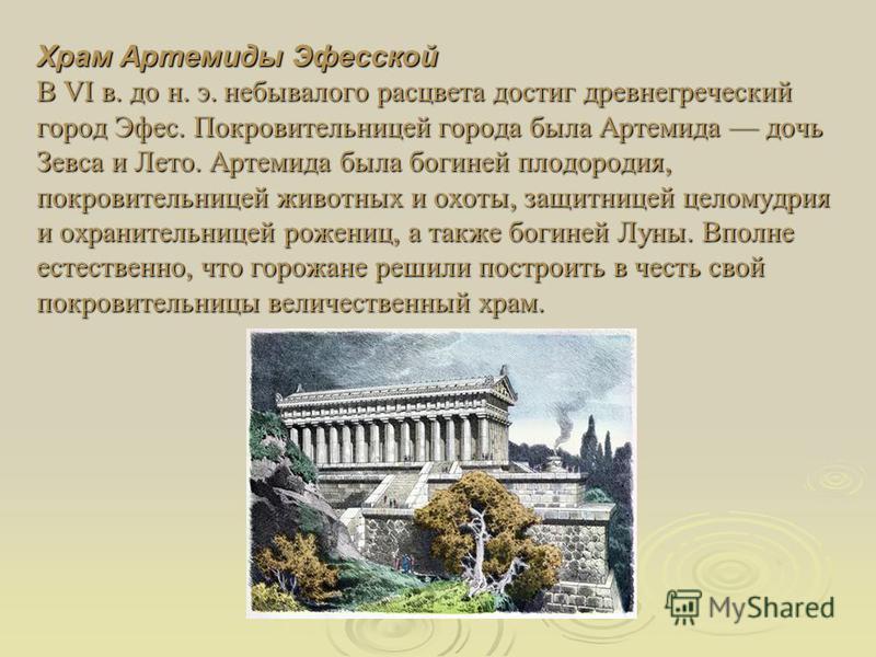 Храм Артемиды Эфесской В VI в. до н. э. небывалого расцвета достиг древнегреческий город Эфес. Покровительницей города была Артемида дочь Зевса и Лето. Артемида была богиней плодородия, покровительницей животных и охоты, защитницей целомудрия и охран