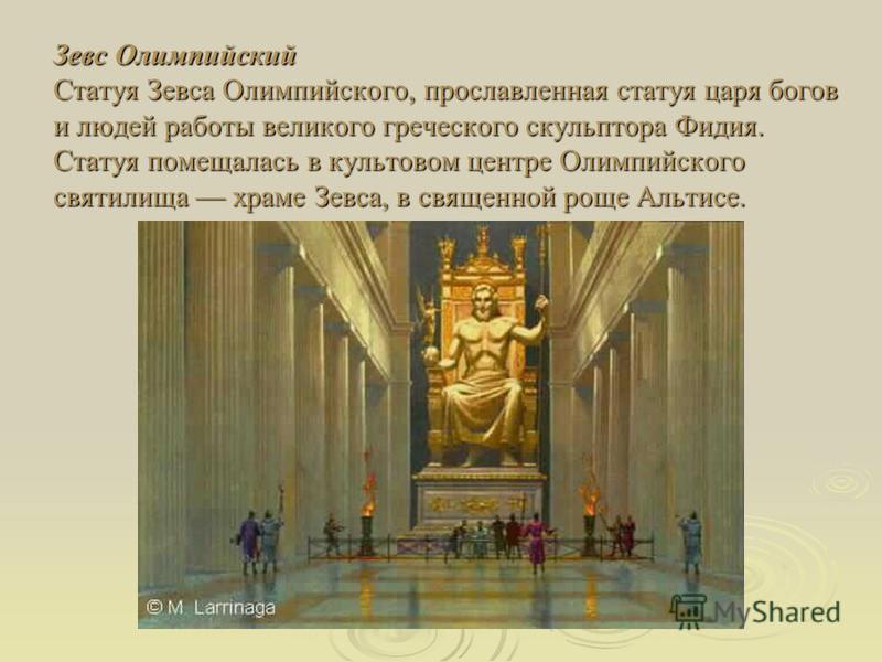 Зевс Олимпийский Статуя Зевса Олимпийского, прославленная статуя царя богов и людей работы великого греческого скульптора Фидия. Статуя помещалась в культовом центре Олимпийского святилища храме Зевса, в священной роще Альтисе.