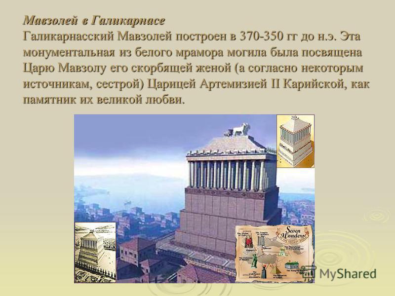 Мавзолей в Галикарнасе Галикарнасский Мавзолей построен в 370-350 гг до н.э. Эта монументальная из белого мрамора могила была посвящена Царю Мавзолу его скорбящей женой (а согласно некоторым источникам, сестрой) Царицей Артемизией II Карийской, как п