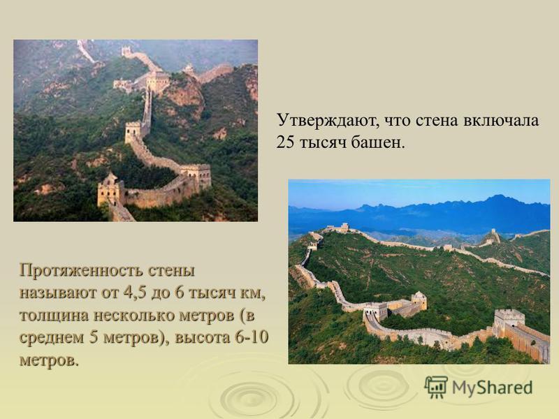 Протяженность стены называют от 4,5 до 6 тысяч км, толщина несколько метров (в среднем 5 метров), высота 6-10 метров. Утверждают, что стена включала 25 тысяч башен.