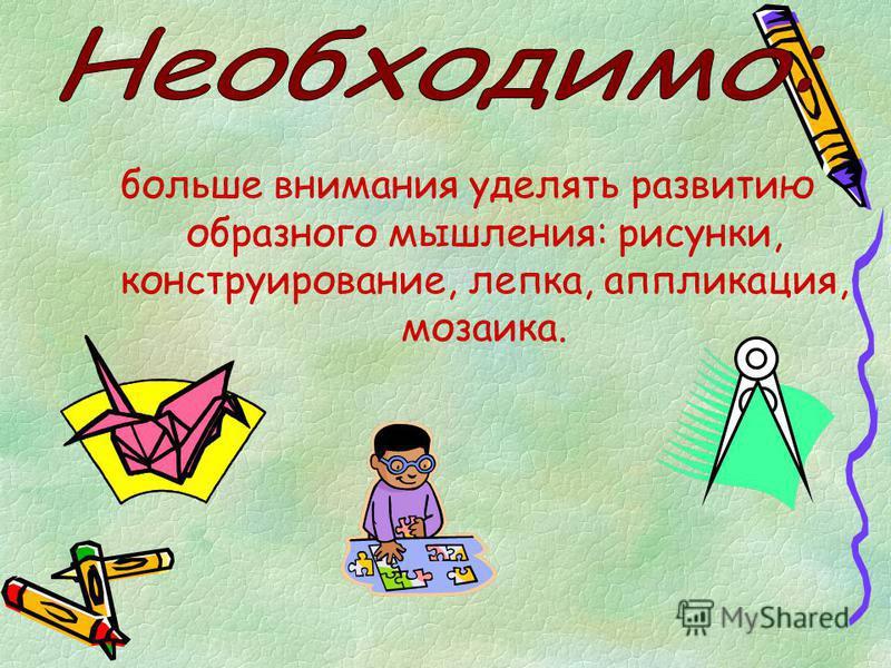 больше внимания уделять развитию образного мышления: рисунки, конструирование, лепка, аппликация, мозаика.