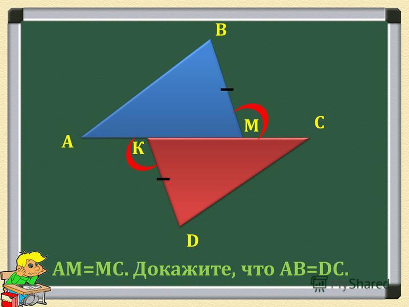 А В С D К АМ=МС. Докажите, что АВ=DС. М