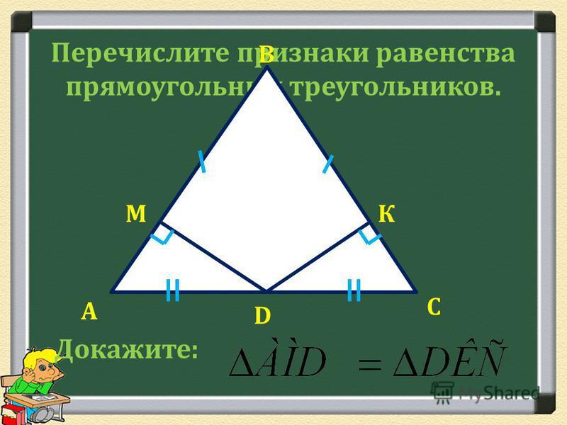 Перечислите признаки равенства прямоугольных треугольников. С D А В МК Докажите: