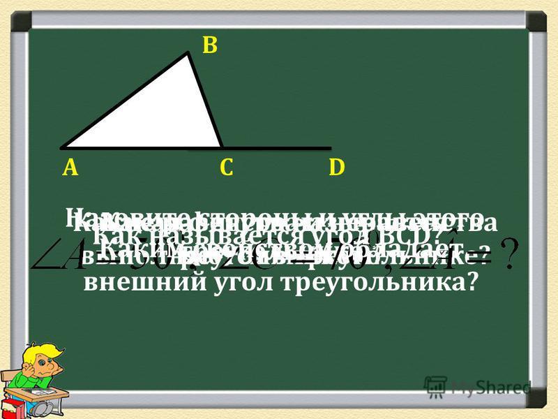 А В СD Какая фигура называется треугольником? Назовите стороны и углы этого треугольника. Какие равенства и неравенства выполняются в треугольнике? Как называется угол ВСD? Каким свойством обладает внешний угол треугольника?