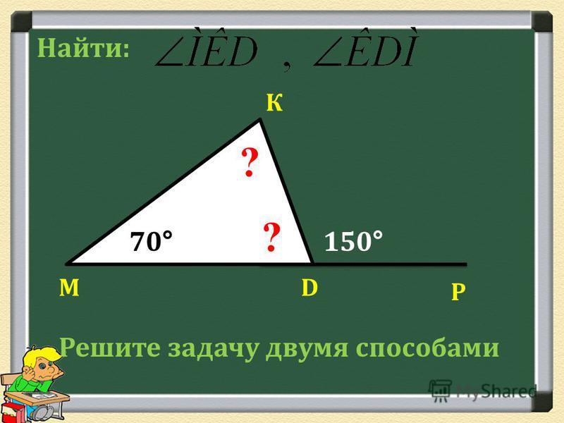 М К D Р 70°150° ? ? Найти: Решите задачу двумя способами